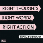 Franz Ferdinand/ Right thoughts, right words, right action